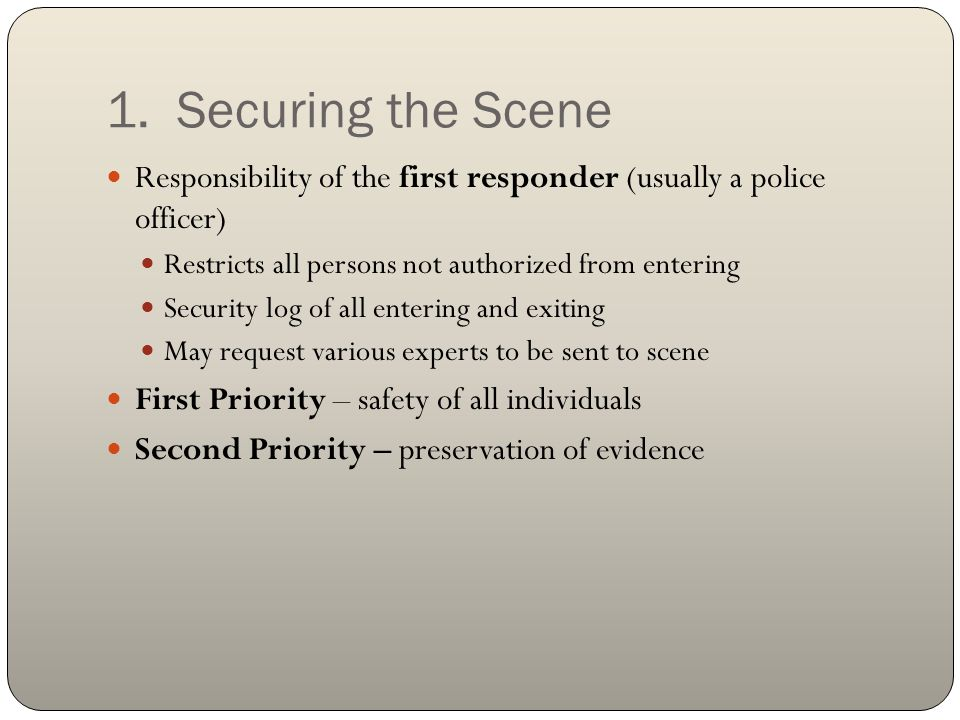 1. Securing the Scene Responsibility of the first responder (usually a police officer) Restricts all persons not authorized from entering.