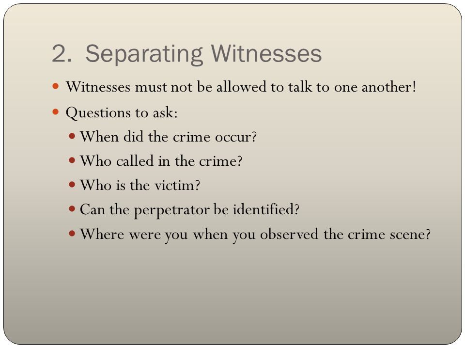 2. Separating Witnesses Witnesses must not be allowed to talk to one another! Questions to ask: When did the crime occur