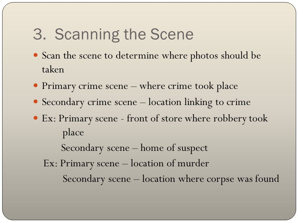 3. Scanning the Scene Scan the scene to determine where photos should be taken. Primary crime scene – where crime took place.