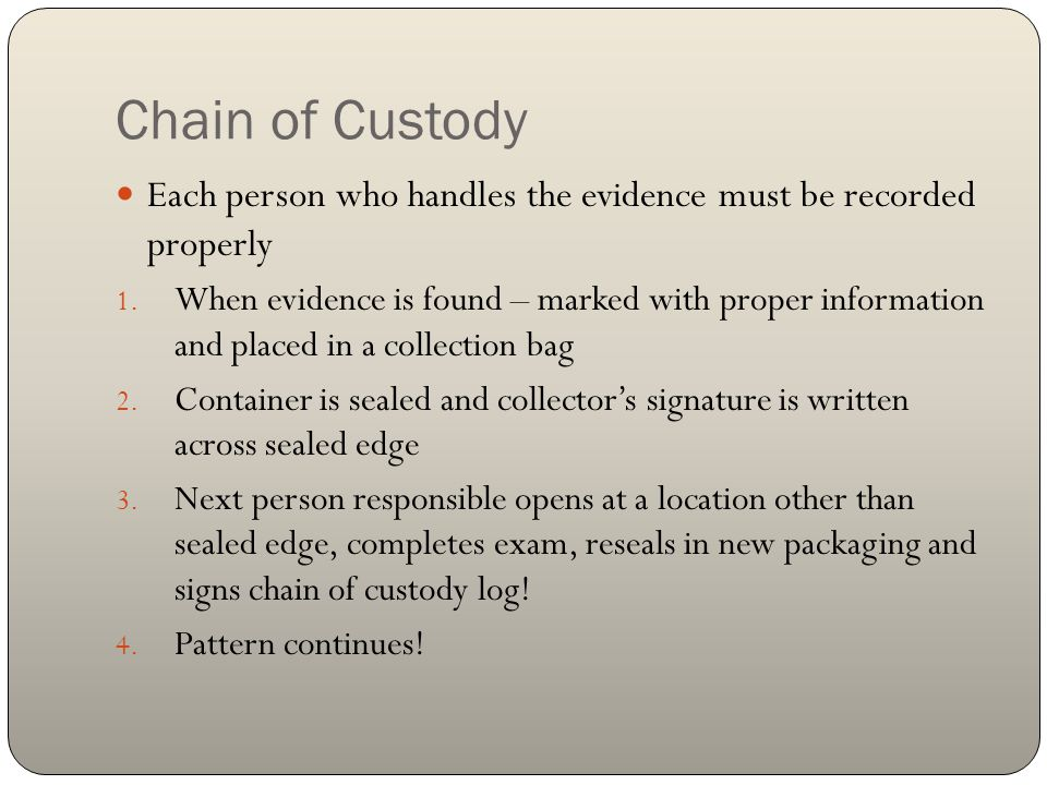 Chain of Custody Each person who handles the evidence must be recorded properly.