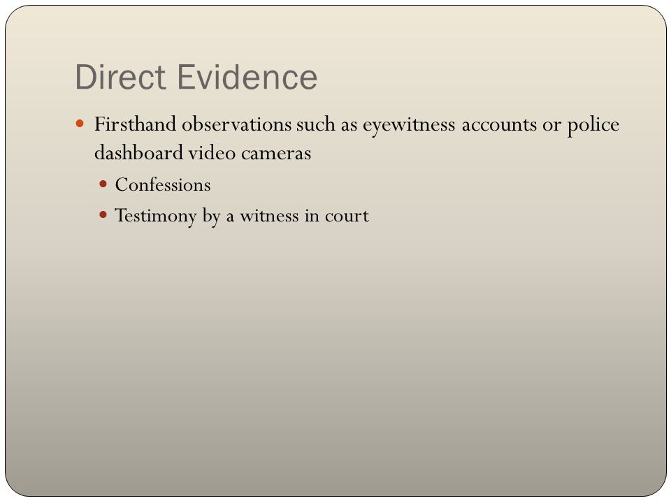 Direct Evidence Firsthand observations such as eyewitness accounts or police dashboard video cameras.
