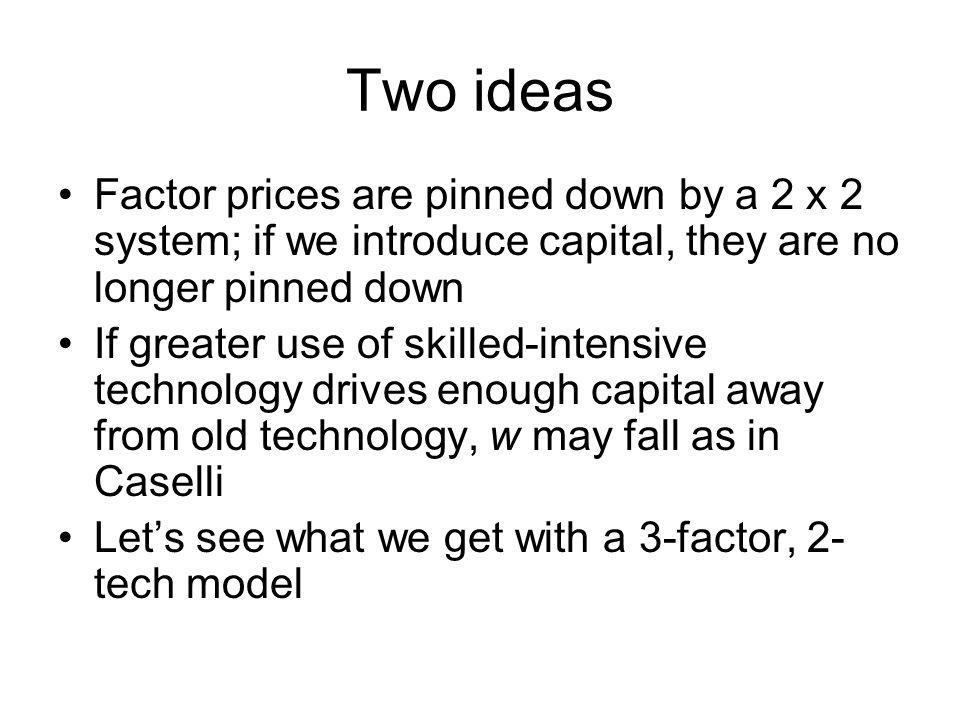 Two ideas Factor prices are pinned down by a 2 x 2 system; if we introduce capital, they are no longer pinned down.