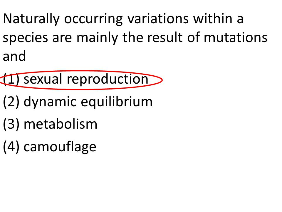 Naturally occurring variations within a species are mainly the result of mutations and (1) sexual reproduction (2) dynamic equilibrium (3) metabolism (4) camouflage
