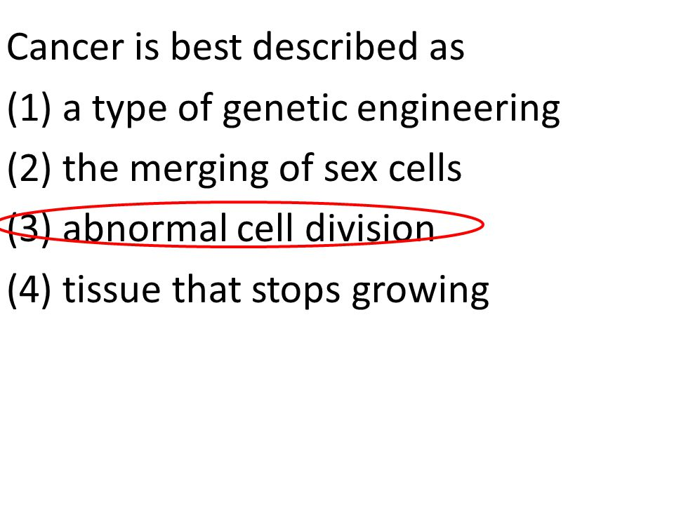 Cancer is best described as (1) a type of genetic engineering (2) the merging of sex cells (3) abnormal cell division (4) tissue that stops growing