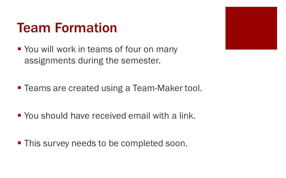 Team Formation You will work in teams of four on many assignments during the semester. Teams are created using a Team-Maker tool.