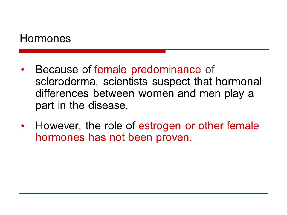 Hormones Because of female predominance of. scleroderma, scientists suspect that hormonal. differences between women and men play a.