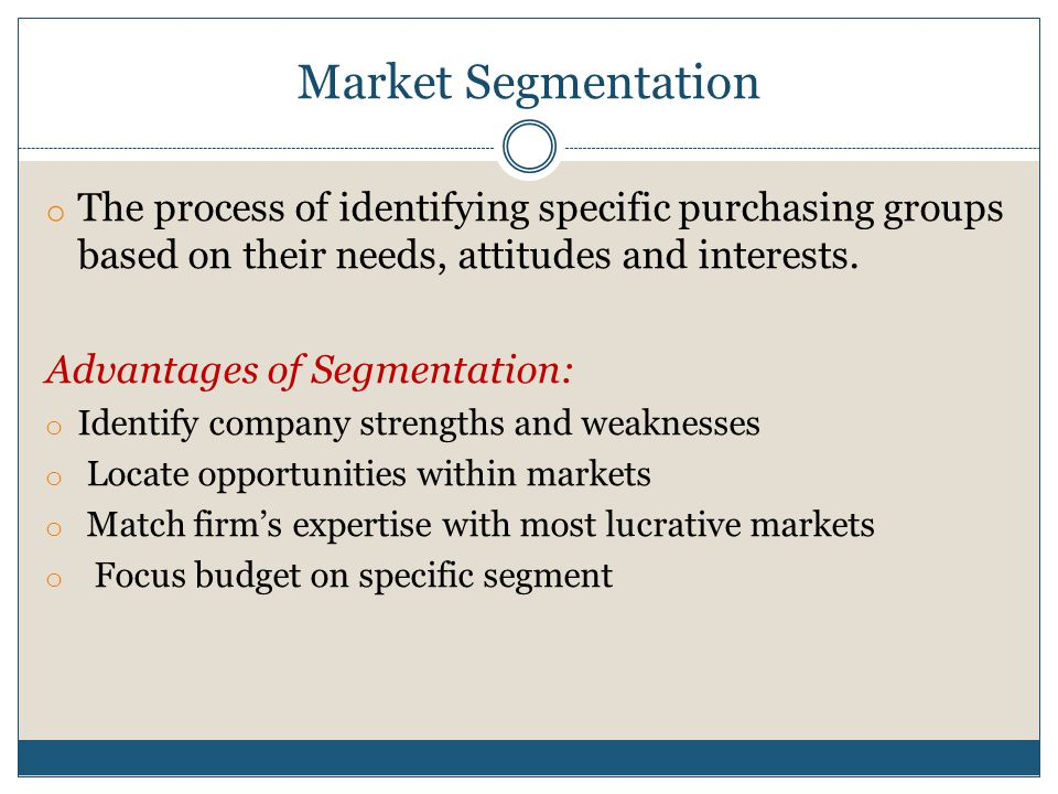 Market Segmentation The process of identifying specific purchasing groups based on their needs, attitudes and interests.