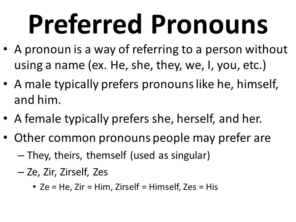 Preferred Pronouns A pronoun is a way of referring to a person without using a name (ex. He, she, they, we, I, you, etc.)