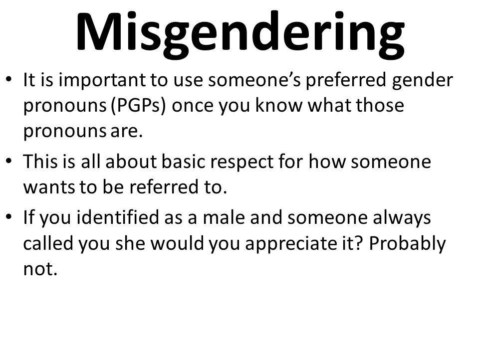 Misgendering It is important to use someone's preferred gender pronouns (PGPs) once you know what those pronouns are.