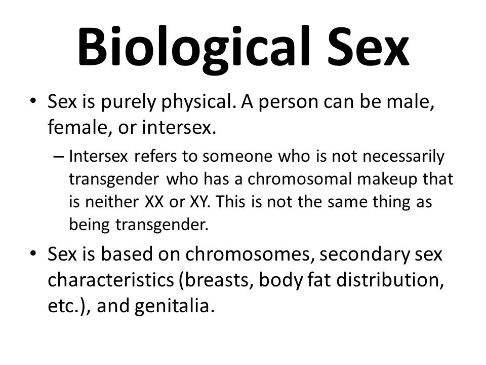 Biological Sex Sex is purely physical. A person can be male, female, or intersex.