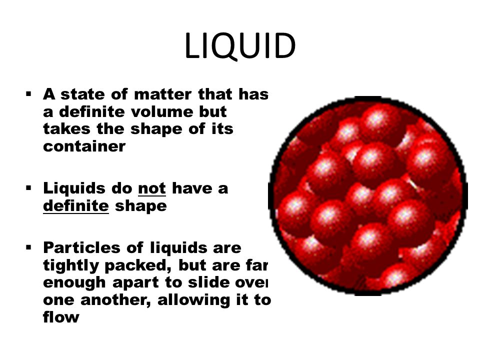 LIQUID A state of matter that has a definite volume but takes the shape of its container. Liquids do not have a definite shape.