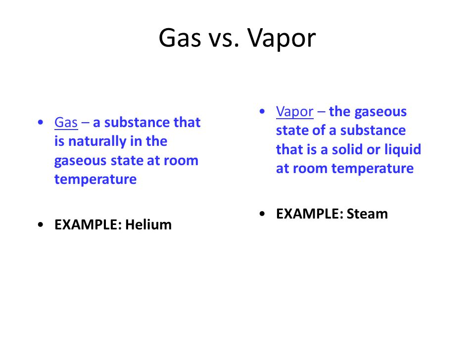 Gas vs. Vapor Gas – a substance that is naturally in the gaseous state at room temperature. EXAMPLE: Helium.