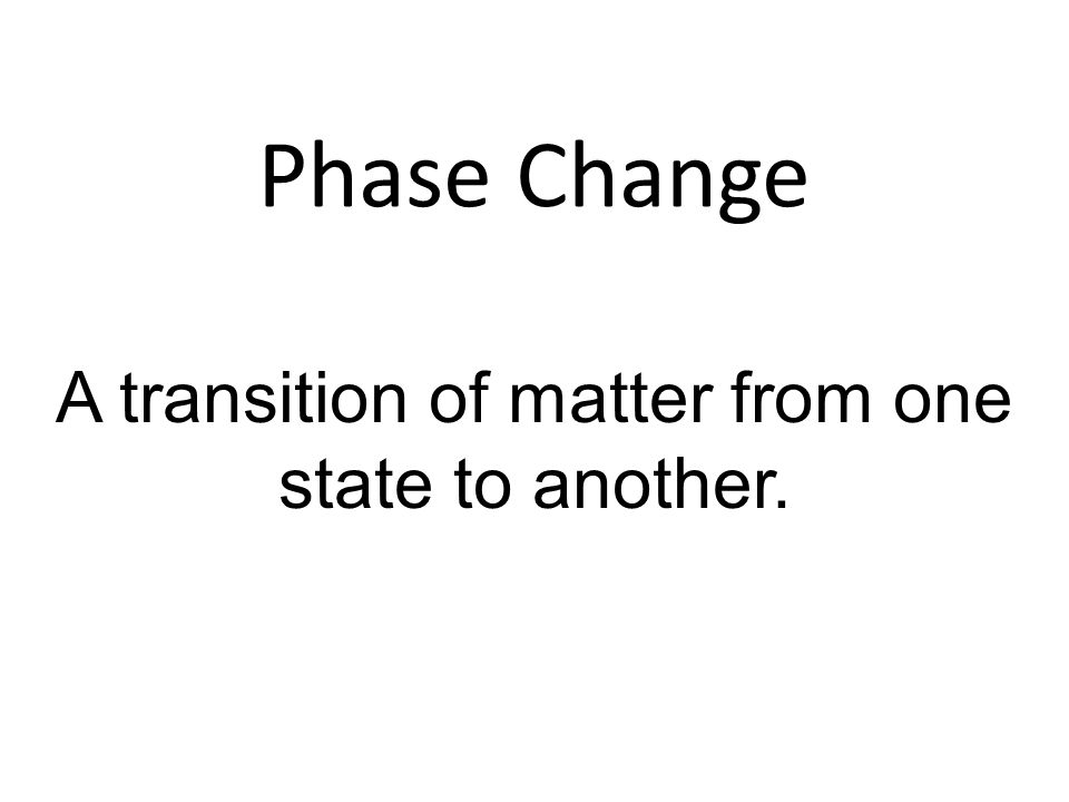 A transition of matter from one state to another.