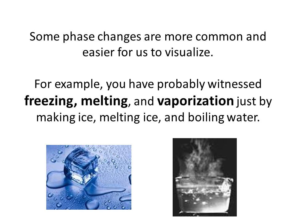 Some phase changes are more common and easier for us to visualize