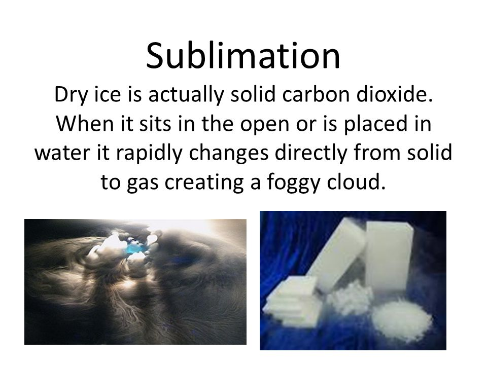 Sublimation Dry ice is actually solid carbon dioxide