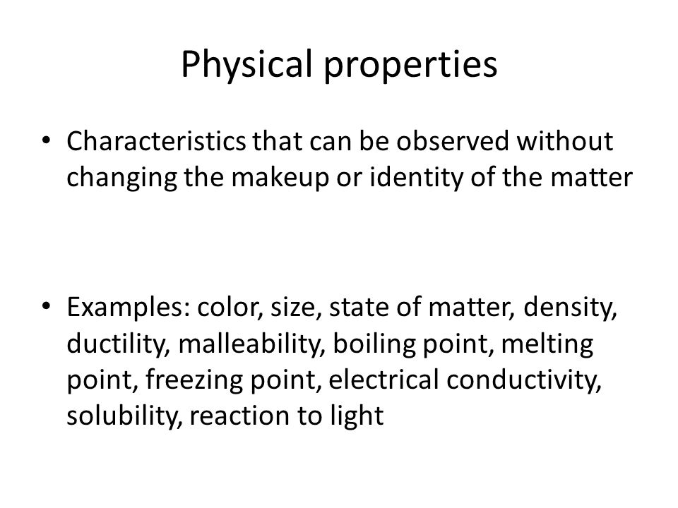 Physical properties Characteristics that can be observed without changing the makeup or identity of the matter.