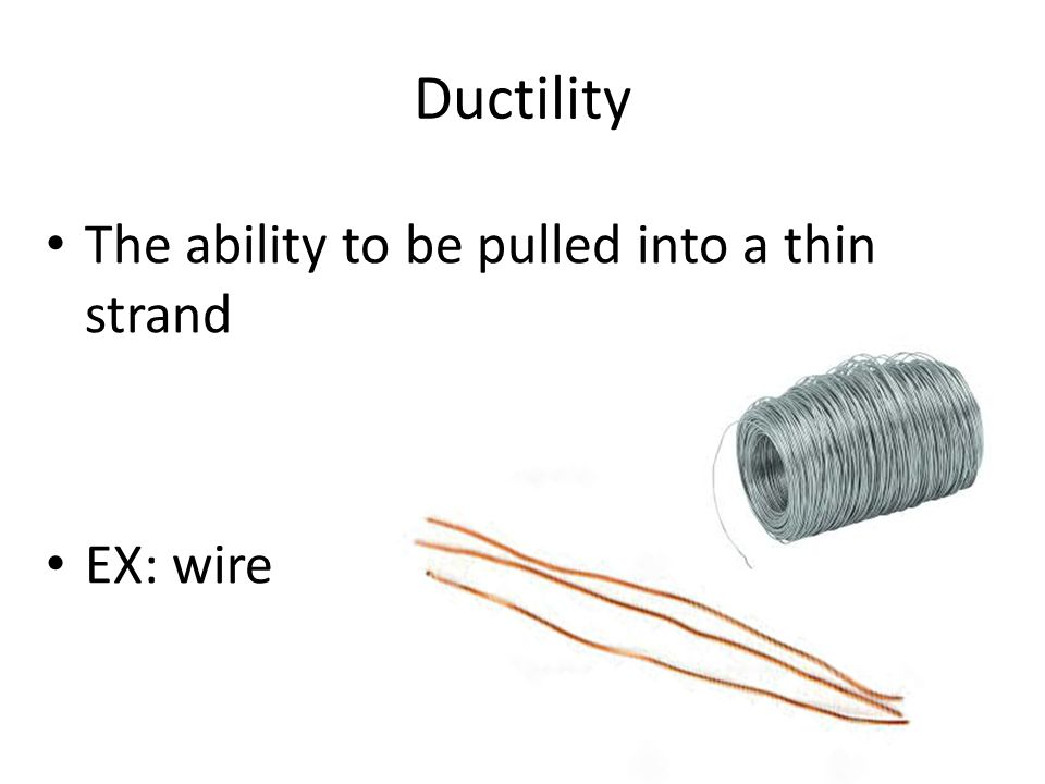 Ductility The ability to be pulled into a thin strand EX: wire