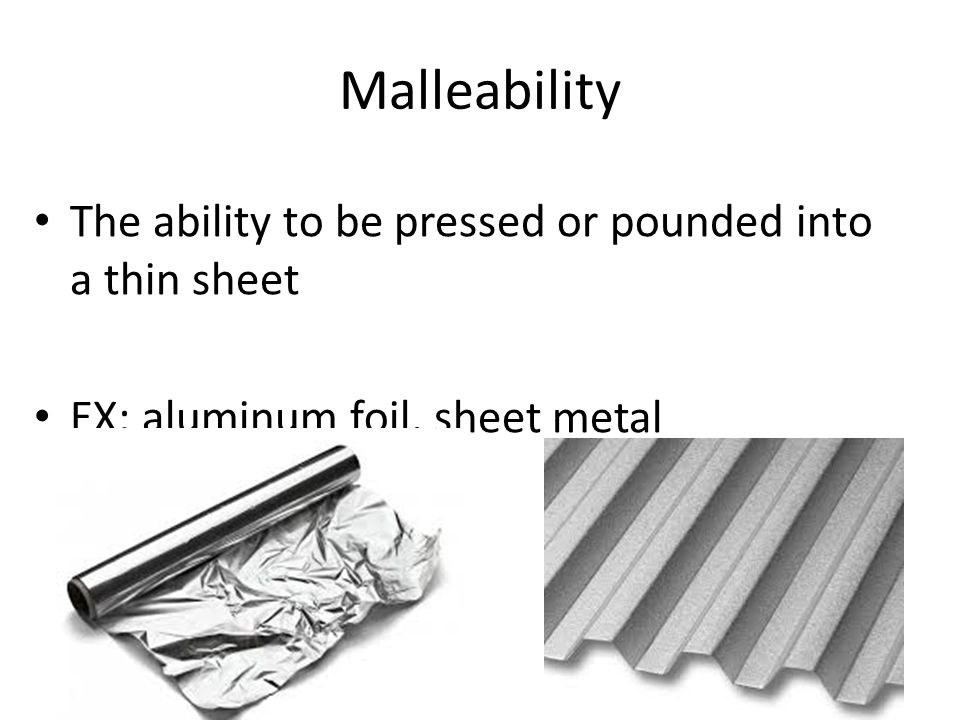 Malleability The ability to be pressed or pounded into a thin sheet