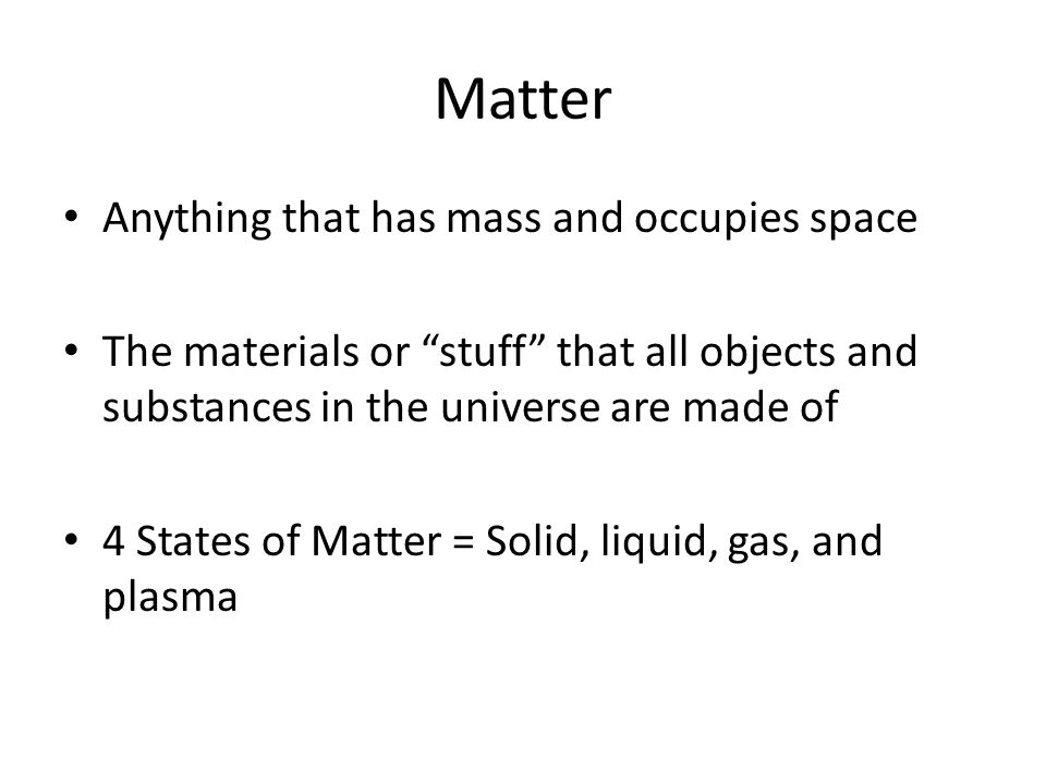 Matter Anything that has mass and occupies space