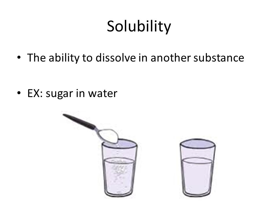 Solubility The ability to dissolve in another substance