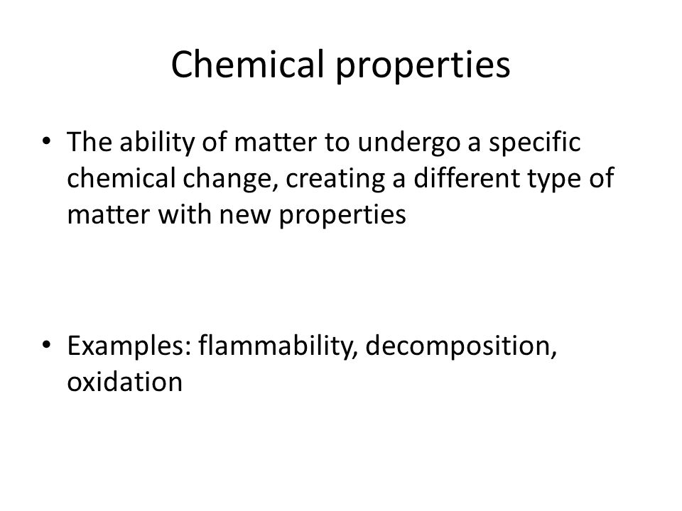 Chemical properties The ability of matter to undergo a specific chemical change, creating a different type of matter with new properties.