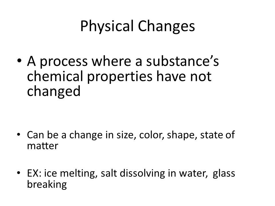 Physical Changes A process where a substance's chemical properties have not changed. Can be a change in size, color, shape, state of matter.