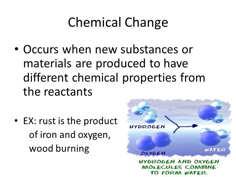 Chemical Change Occurs when new substances or materials are produced to have different chemical properties from the reactants.