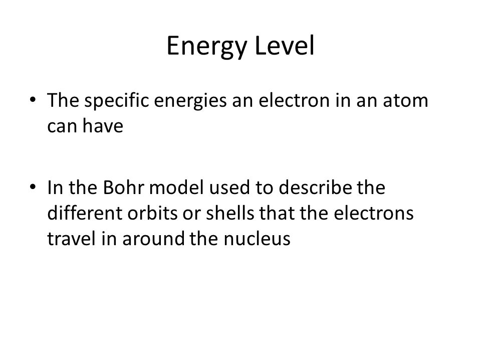 Energy Level The specific energies an electron in an atom can have