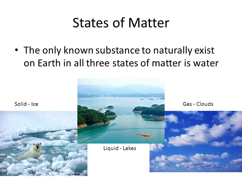 States of Matter The only known substance to naturally exist on Earth in all three states of matter is water.