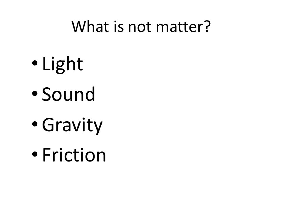 What is not matter Light Sound Gravity Friction