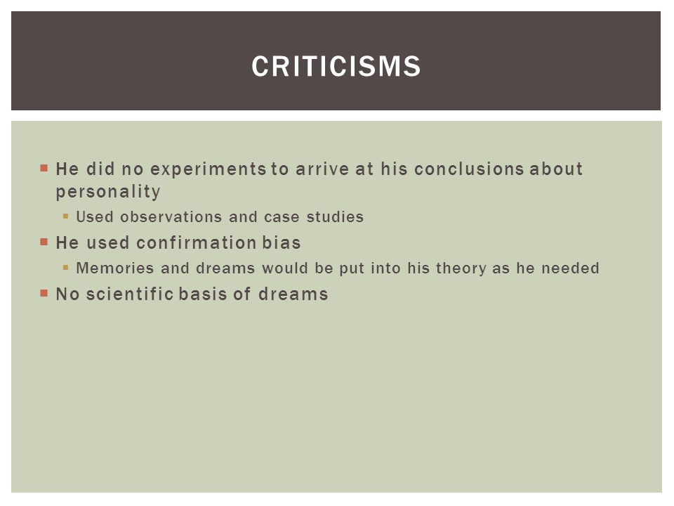 Criticisms He did no experiments to arrive at his conclusions about personality. Used observations and case studies.