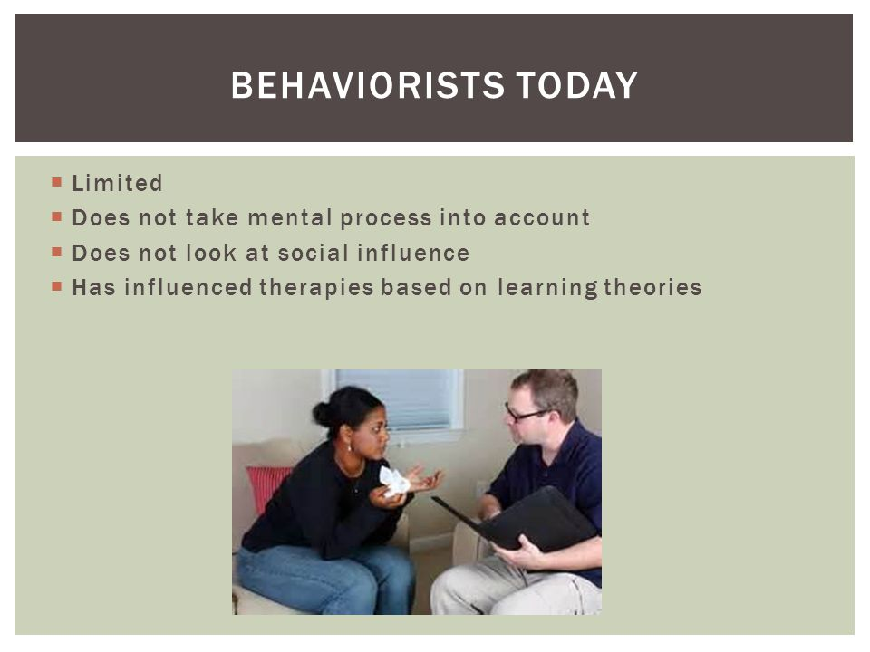 Behaviorists today Limited Does not take mental process into account