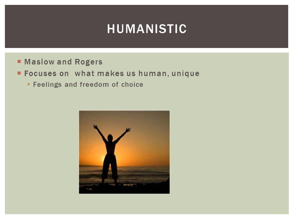 Humanistic Maslow and Rogers Focuses on what makes us human, unique