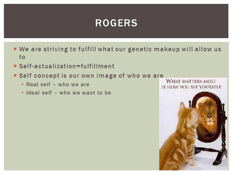 rogers We are striving to fulfill what our genetic makeup will allow us to. Self-actualization=fulfillment.
