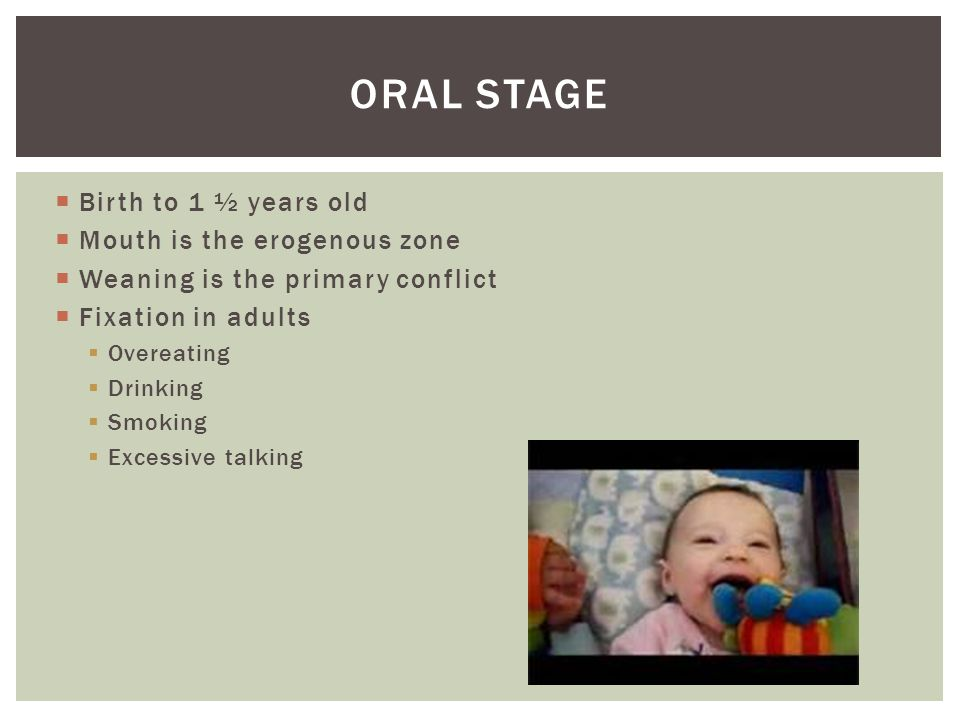 Oral Stage Birth to 1 ½ years old Mouth is the erogenous zone