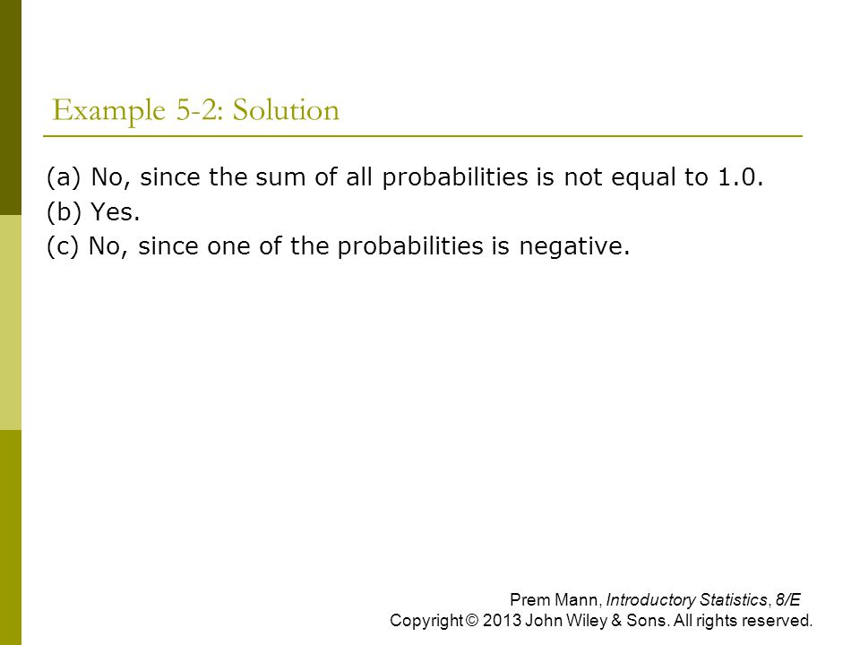 Example 5-2: Solution (a) No, since the sum of all probabilities is not equal to 1.0. (b) Yes. (c) No, since one of the probabilities is negative.