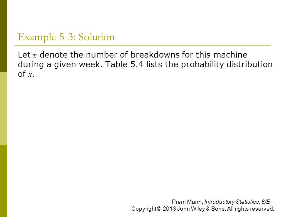 Example 5-3: Solution Let x denote the number of breakdowns for this machine during a given week. Table 5.4 lists the probability distribution of x.