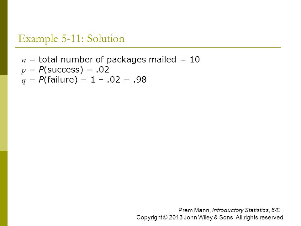 Example 5-11: Solution n = total number of packages mailed = 10 p = P(success) = .02 q = P(failure) = 1 – .02 = .98.