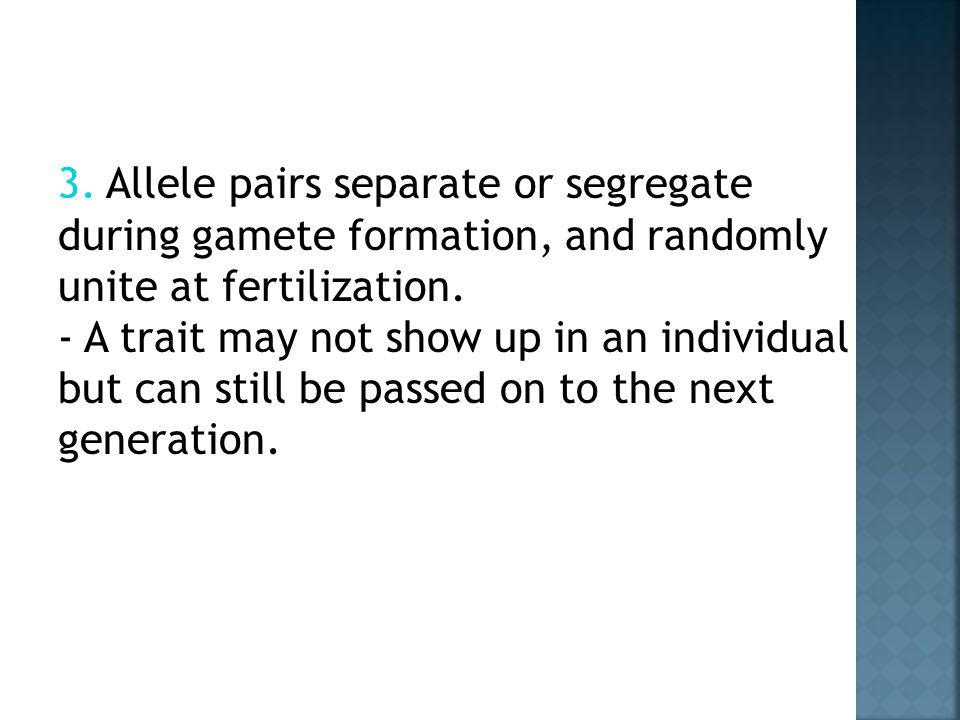 3. Allele pairs separate or segregate during gamete formation, and randomly unite at fertilization.