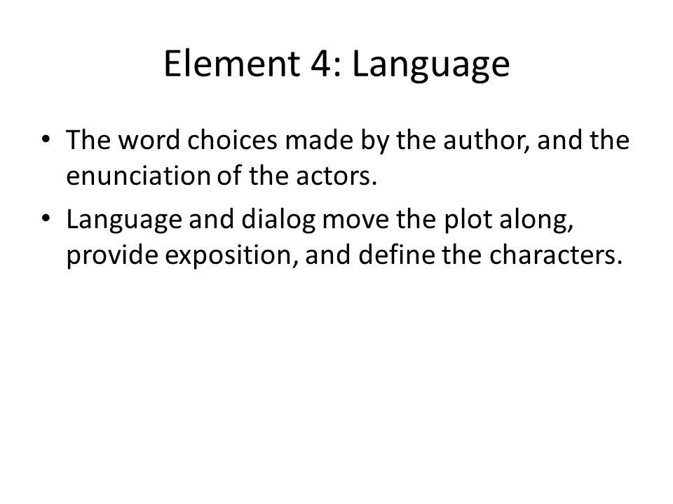 Element 4: Language The word choices made by the author, and the enunciation of the actors.