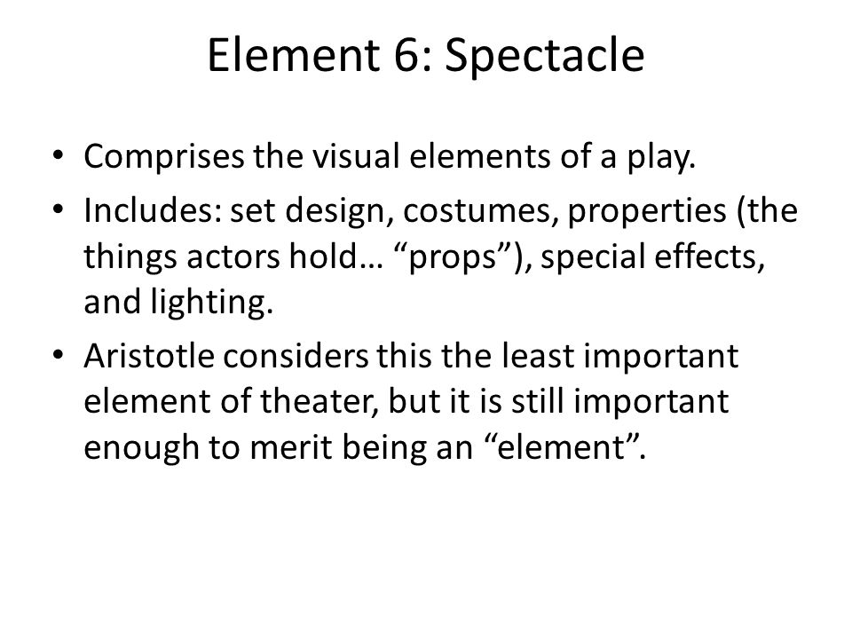 Element 6: Spectacle Comprises the visual elements of a play.