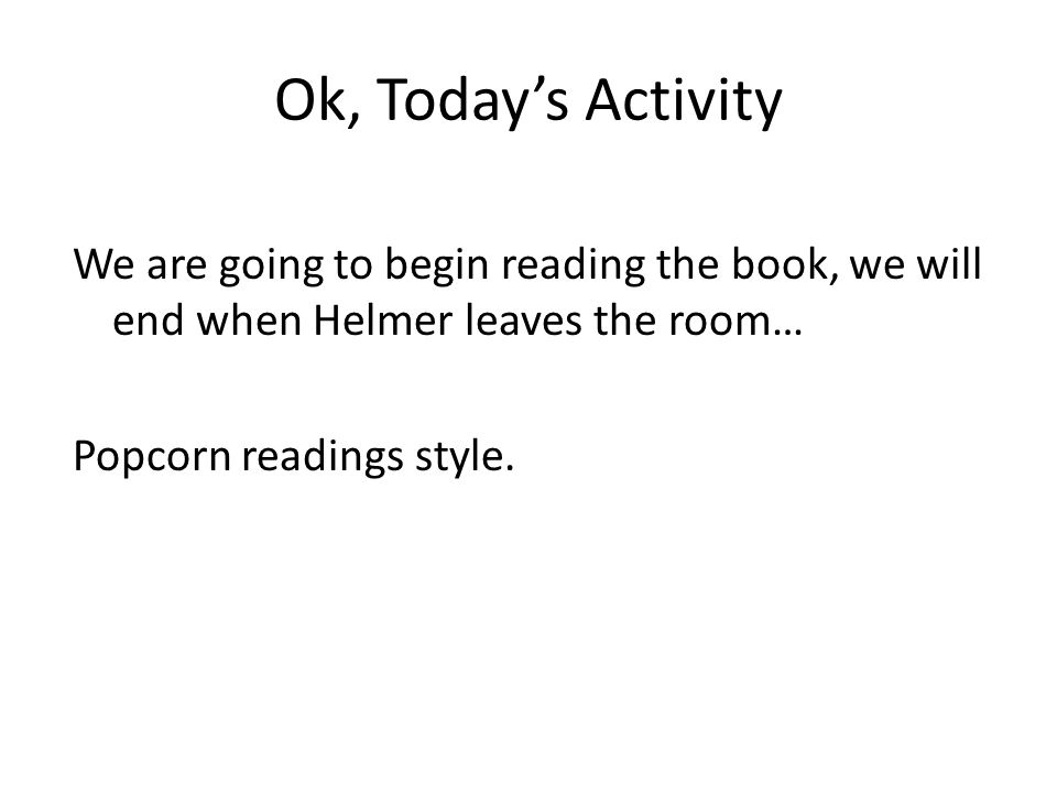 Ok, Today's Activity We are going to begin reading the book, we will end when Helmer leaves the room… Popcorn readings style.