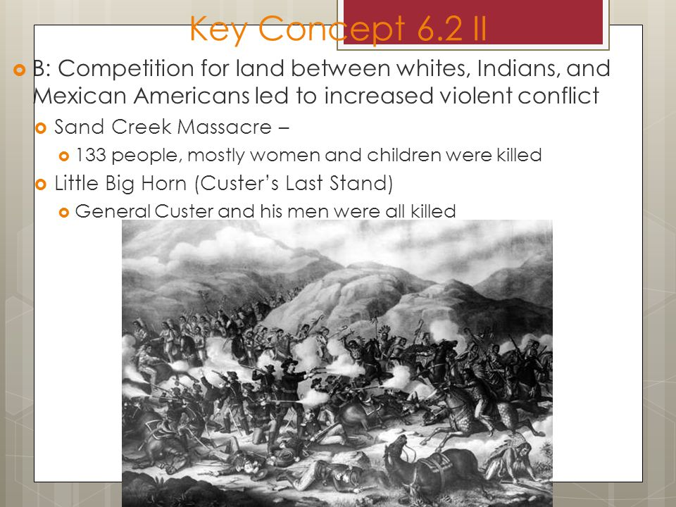 Key Concept 6.2 II B: Competition for land between whites, Indians, and Mexican Americans led to increased violent conflict.