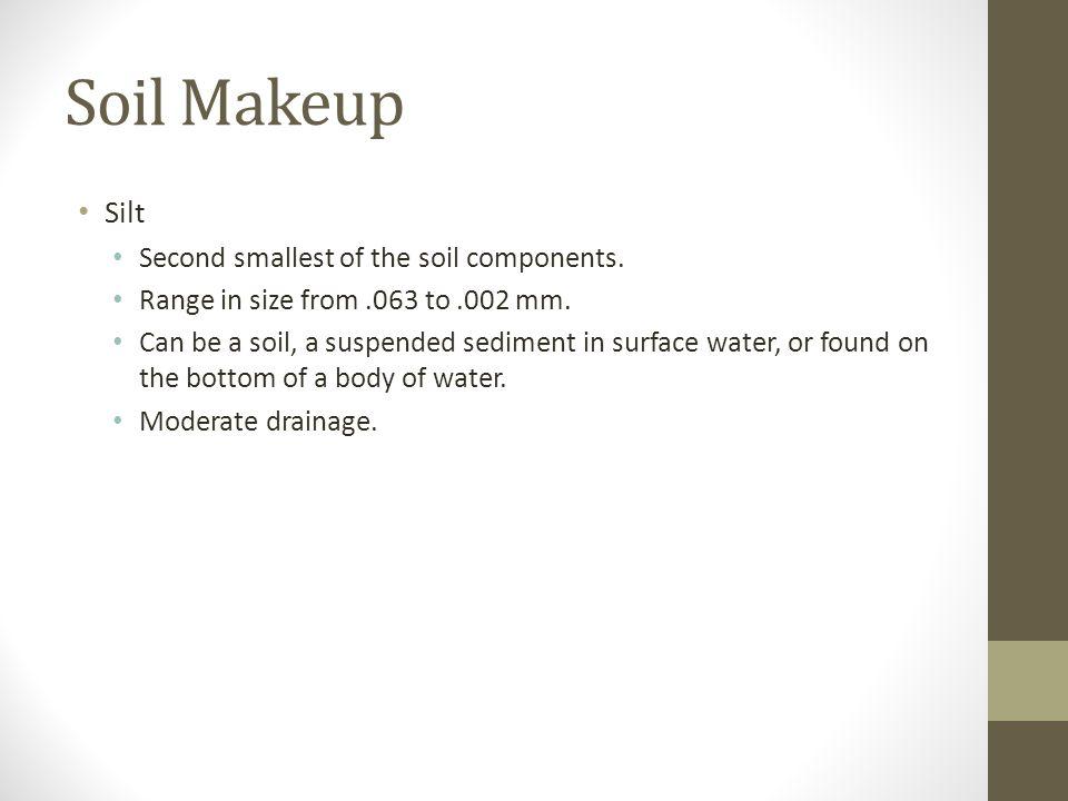Soil Makeup Silt Second smallest of the soil components.