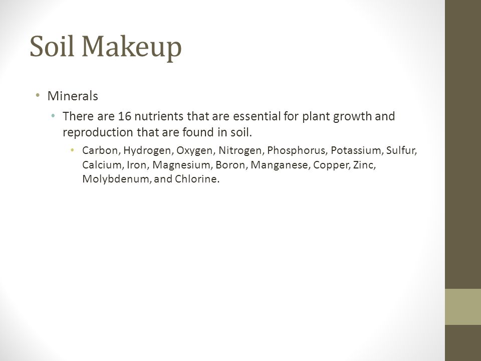 Soil Makeup Minerals. There are 16 nutrients that are essential for plant growth and reproduction that are found in soil.