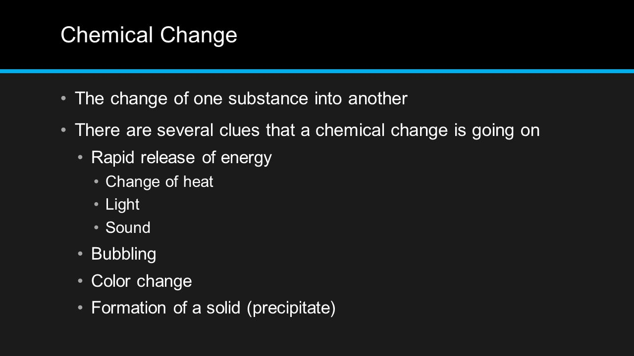 Chemical Change The change of one substance into another