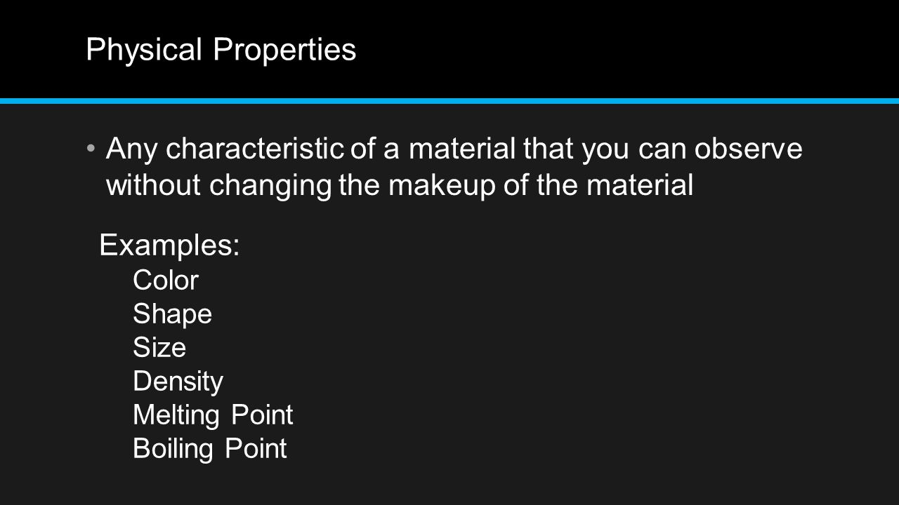 Physical Properties Any characteristic of a material that you can observe without changing the makeup of the material.