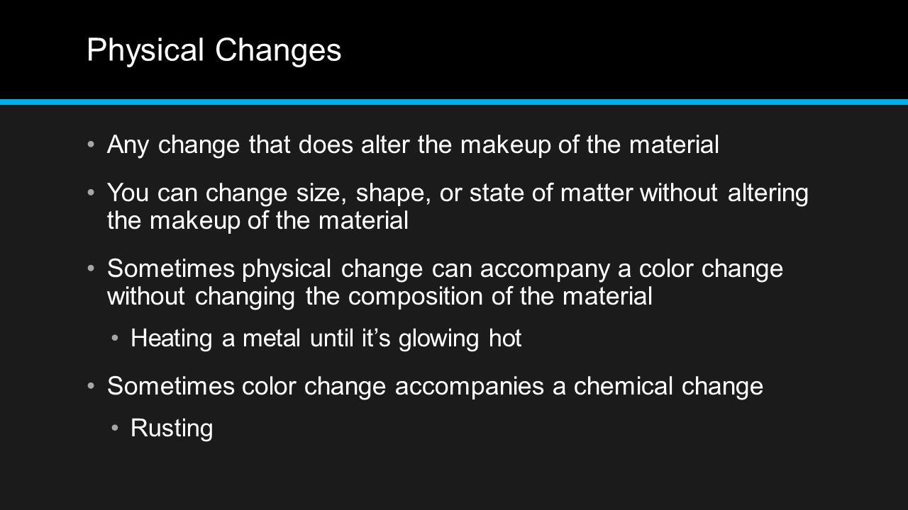 Physical Changes Any change that does alter the makeup of the material