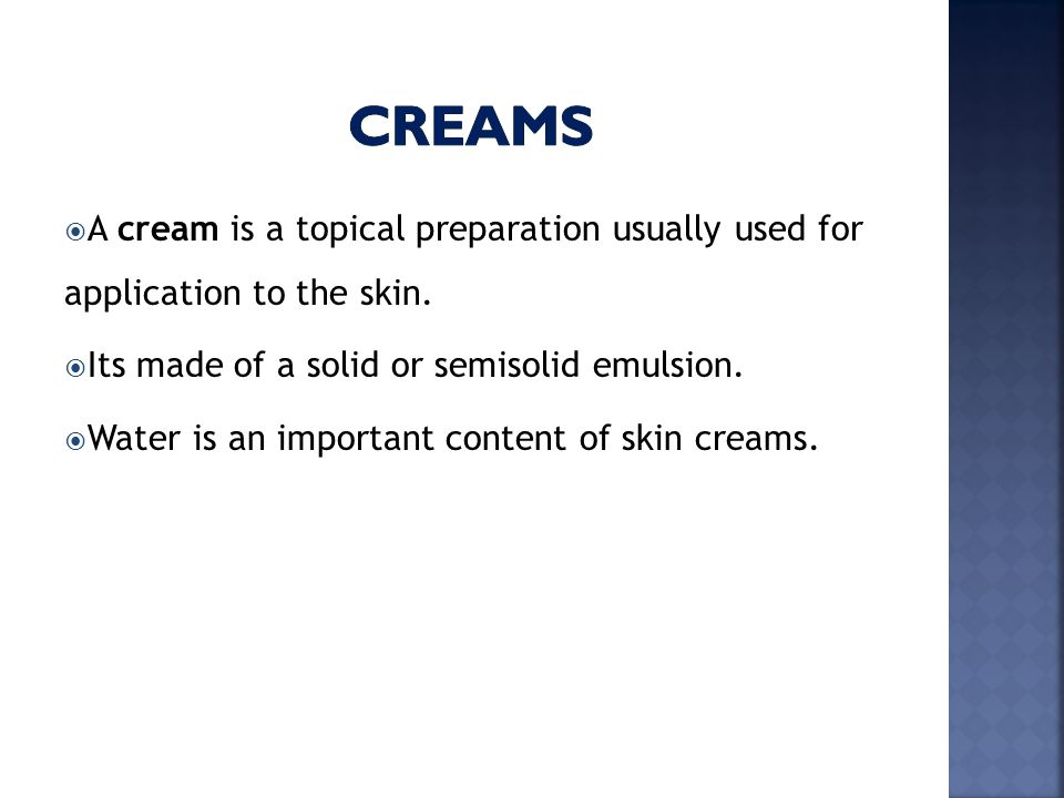creams A cream is a topical preparation usually used for application to the skin. Its made of a solid or semisolid emulsion.