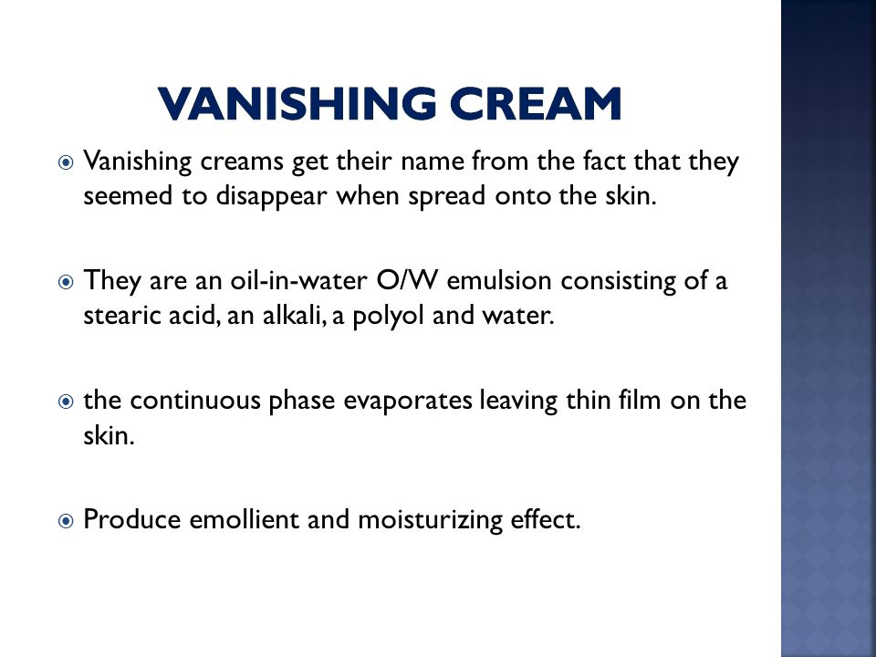 Vanishing cream Vanishing creams get their name from the fact that they seemed to disappear when spread onto the skin.